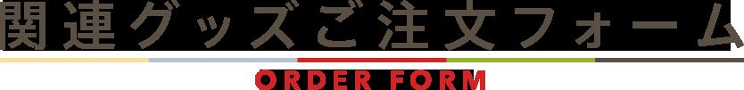 関連グッズ ご注文フォーム / ORDER FORM